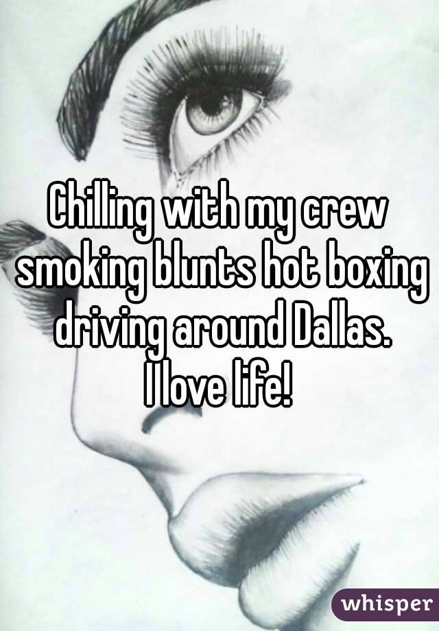 Chilling with my crew smoking blunts hot boxing driving around Dallas. I love life!