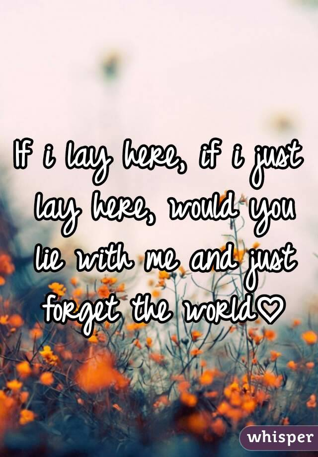 If i lay here, if i just lay here, would you lie with me and just forget the world♡
