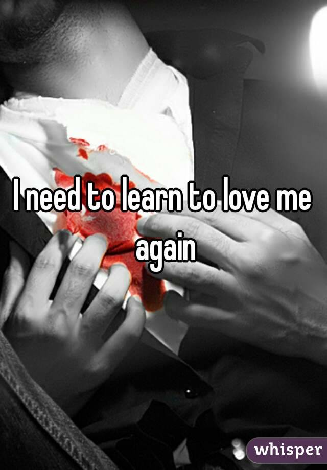 I need to learn to love me again