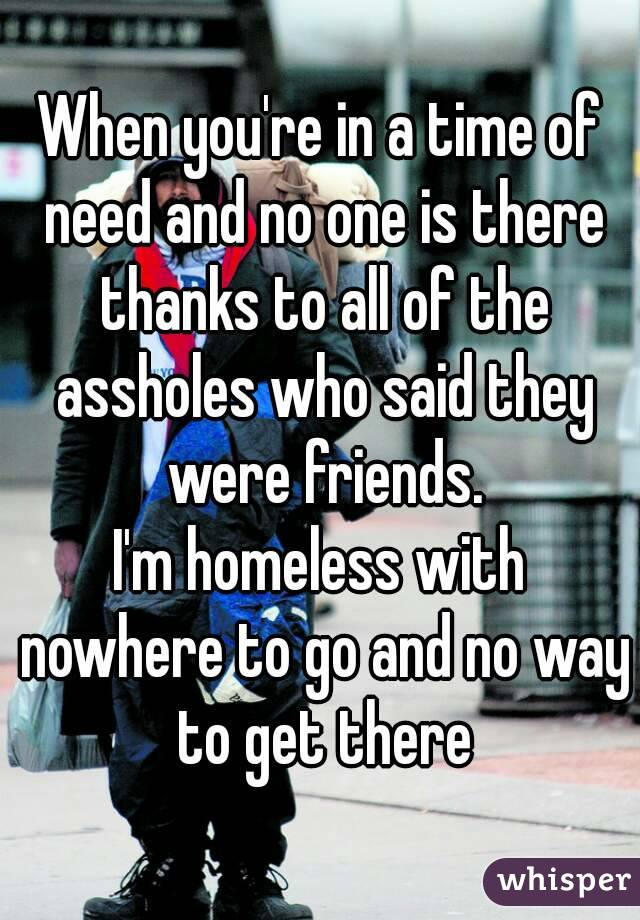 When you're in a time of need and no one is there thanks to all of the assholes who said they were friends. I'm homeless with nowhere to go and no way to get there