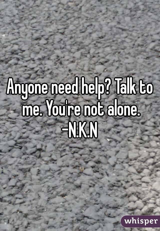 Anyone need help? Talk to me. You're not alone. -N.K.N
