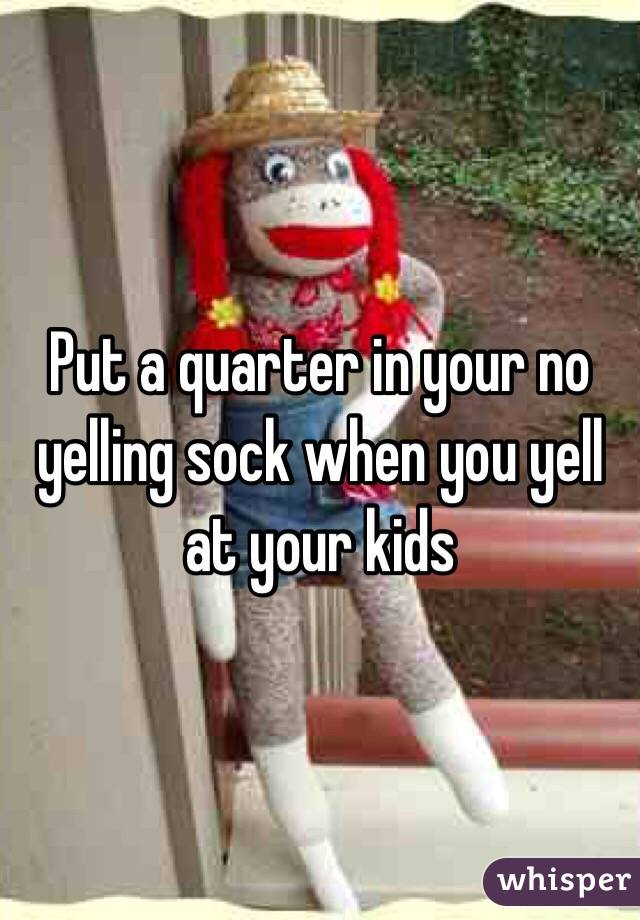 Put a quarter in your no yelling sock when you yell at your kids