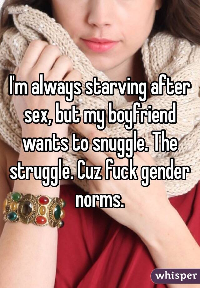 I'm always starving after sex, but my boyfriend wants to snuggle. The struggle. Cuz fuck gender norms.