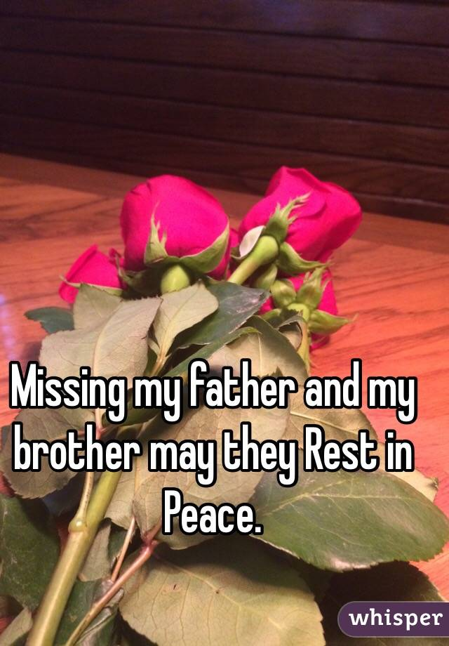 Missing my father and my brother may they Rest in Peace.