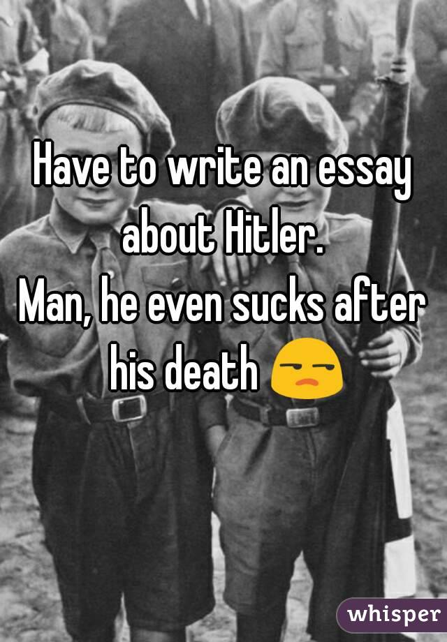 Have to write an essay about Hitler.  Man, he even sucks after his death 😒