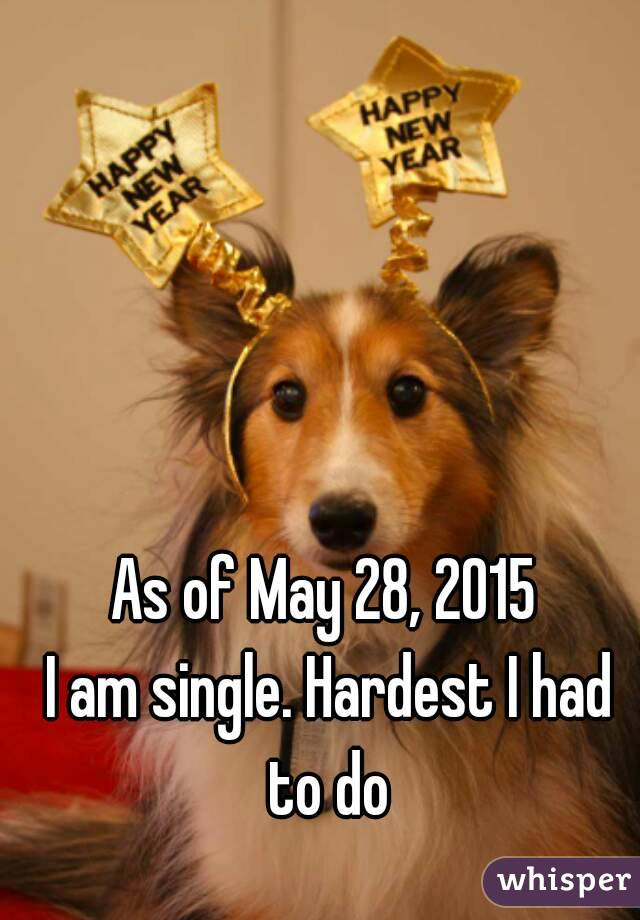 As of May 28, 2015  I am single. Hardest I had to do