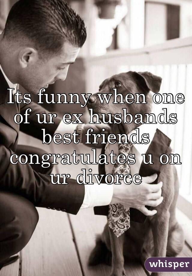 Its funny when one of ur ex husbands best friends congratulates u on ur divorce