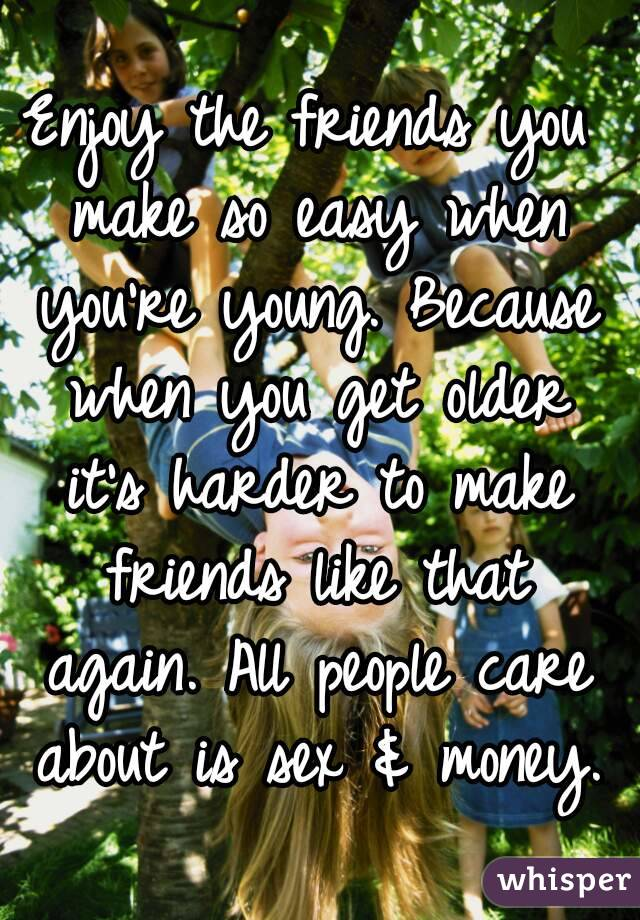 Enjoy the friends you make so easy when you're young. Because when you get older it's harder to make friends like that again. All people care about is sex & money.