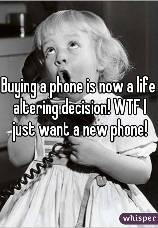 Buying a phone is now a life altering decision! WTF I just want a new phone!
