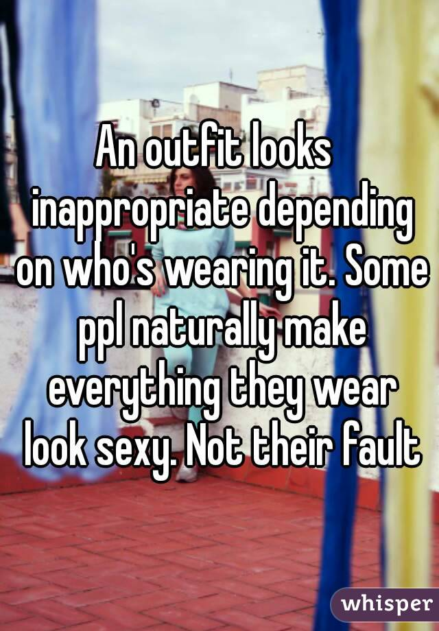 An outfit looks  inappropriate depending on who's wearing it. Some ppl naturally make everything they wear look sexy. Not their fault