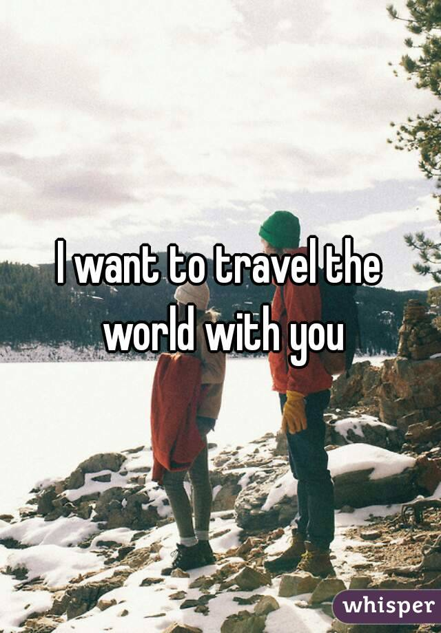 I want to travel the world with you
