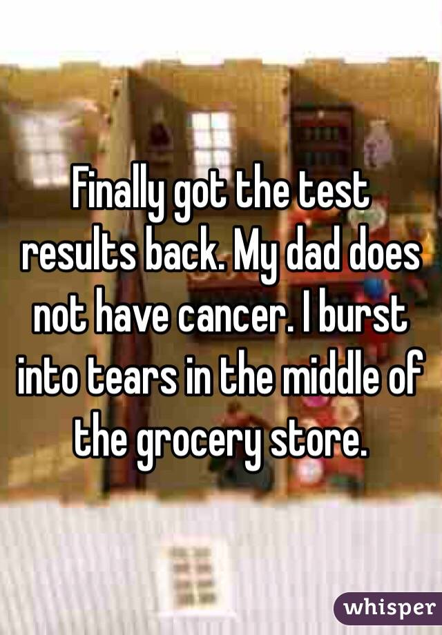 Finally got the test results back. My dad does not have cancer. I burst into tears in the middle of the grocery store.