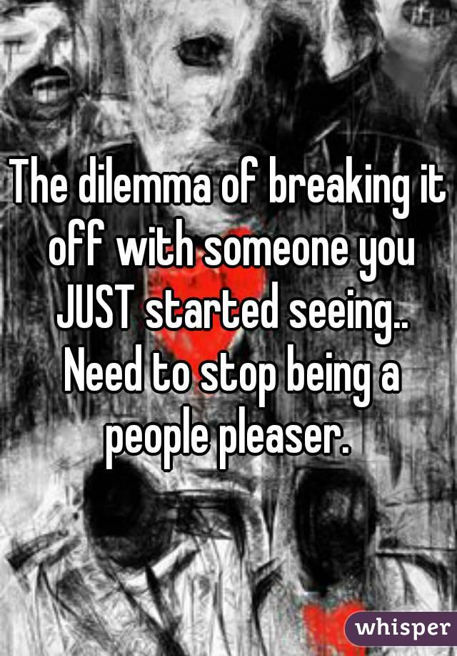 The dilemma of breaking it off with someone you JUST started seeing.. Need to stop being a people pleaser.