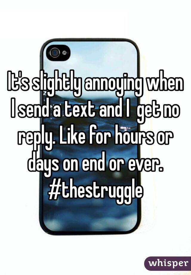 It's slightly annoying when I send a text and I  get no reply. Like for hours or days on end or ever. #thestruggle