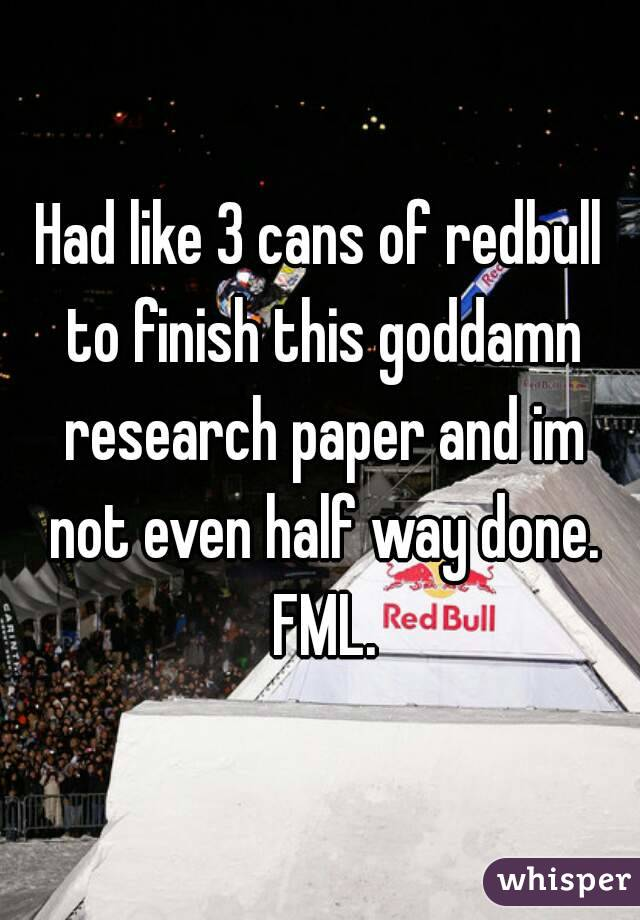 Had like 3 cans of redbull to finish this goddamn research paper and im not even half way done. FML.