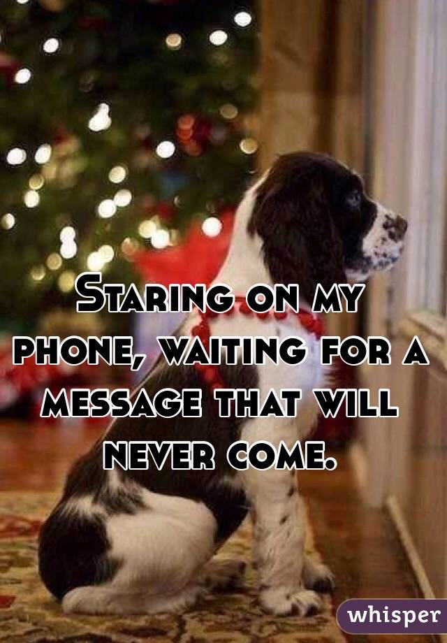 Staring on my phone, waiting for a message that will never come.
