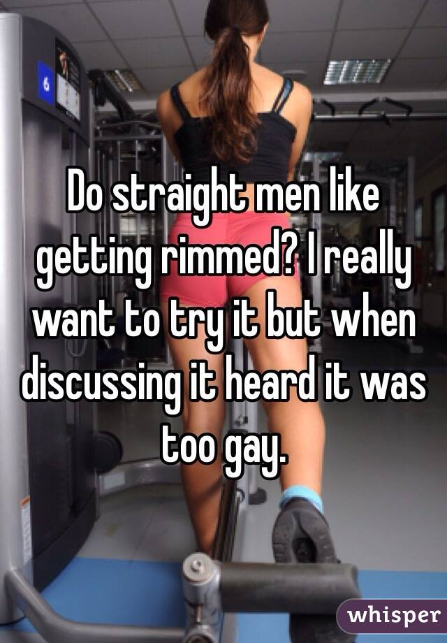Do straight men like getting rimmed? I really want to try it but when discussing it heard it was too gay.