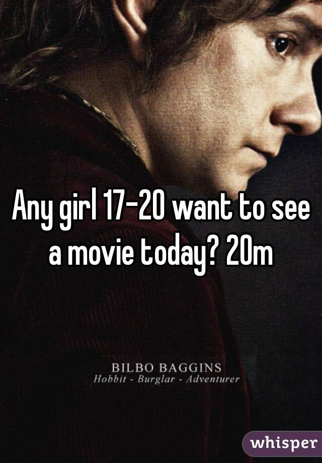 Any girl 17-20 want to see a movie today? 20m