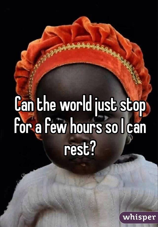 Can the world just stop for a few hours so I can rest?