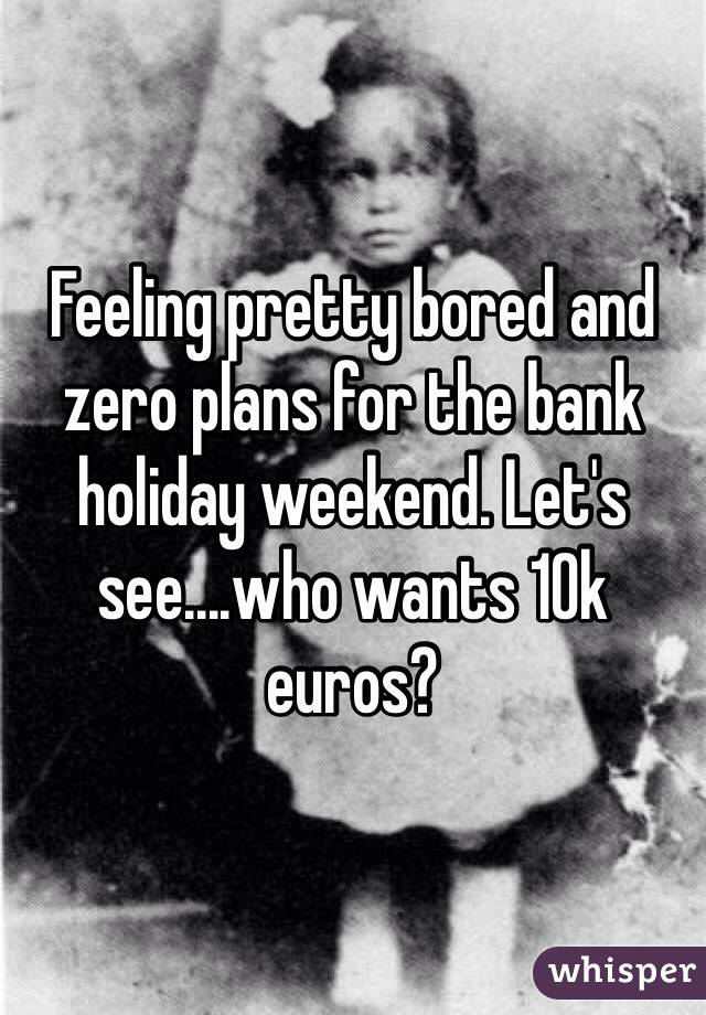 Feeling pretty bored and zero plans for the bank holiday weekend. Let's see....who wants 10k euros?