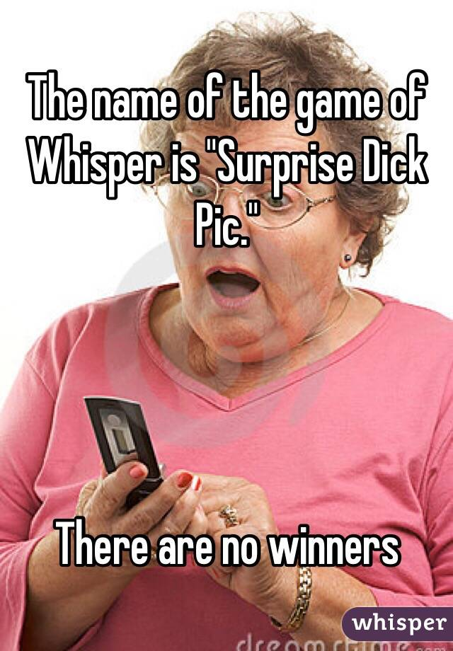 "The name of the game of Whisper is ""Surprise Dick Pic.""     There are no winners"