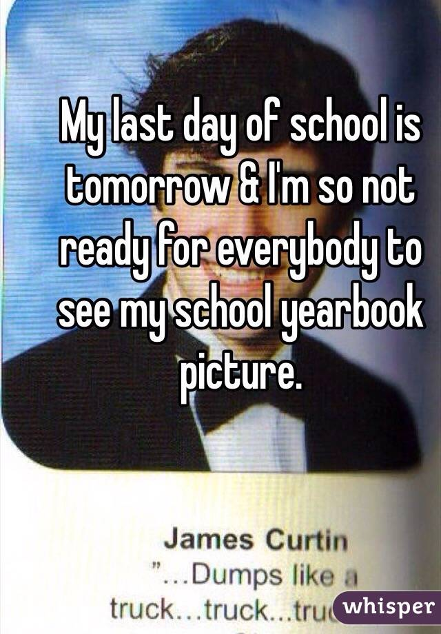 My last day of school is tomorrow & I'm so not ready for everybody to see my school yearbook picture.