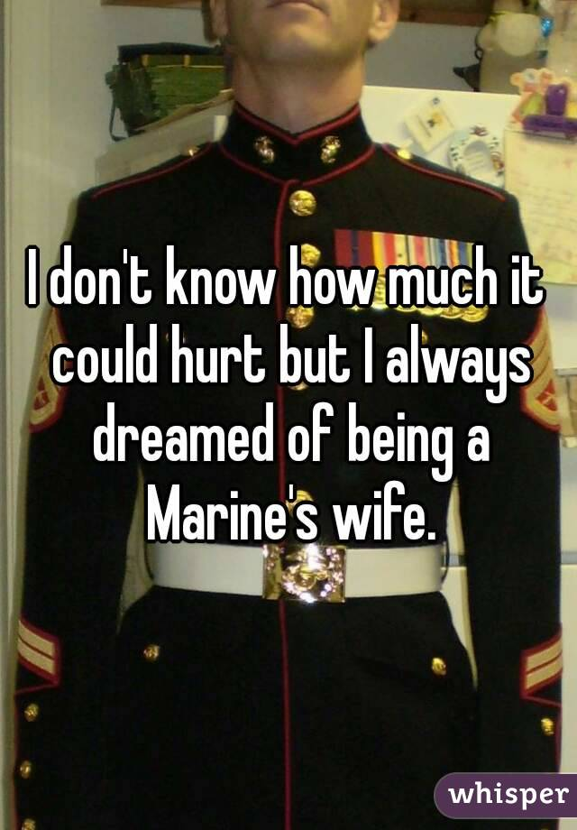 I don't know how much it could hurt but I always dreamed of being a Marine's wife.