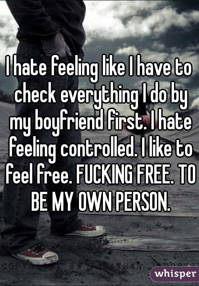 I hate feeling like I have to check everything I do by my boyfriend first. I hate feeling controlled. I like to feel free. FUCKING FREE. TO BE MY OWN PERSON.