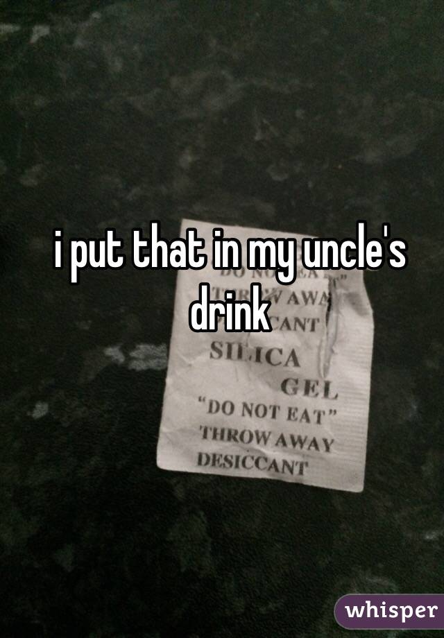 i put that in my uncle's drink