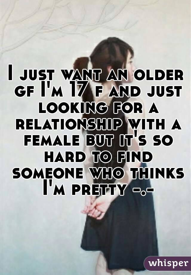 I just want an older gf I'm 17 f and just looking for a relationship with a female but it's so hard to find someone who thinks I'm pretty -.-