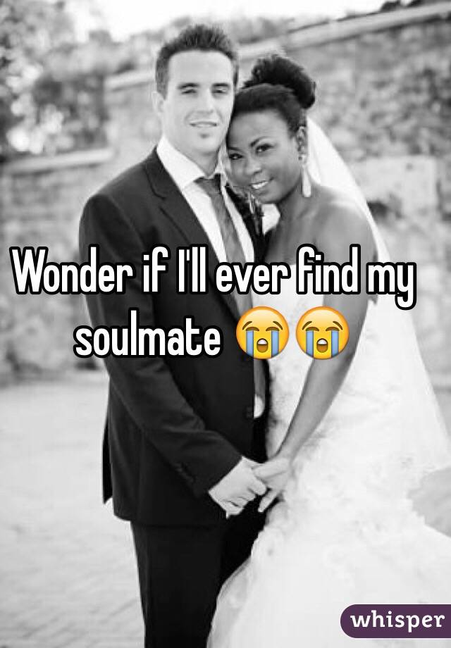 Wonder if I'll ever find my soulmate 😭😭