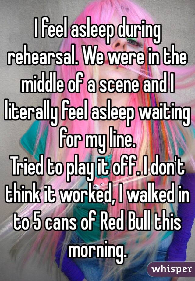 I feel asleep during rehearsal. We were in the middle of a scene and I literally feel asleep waiting for my line.  Tried to play it off. I don't think it worked, I walked in to 5 cans of Red Bull this morning.