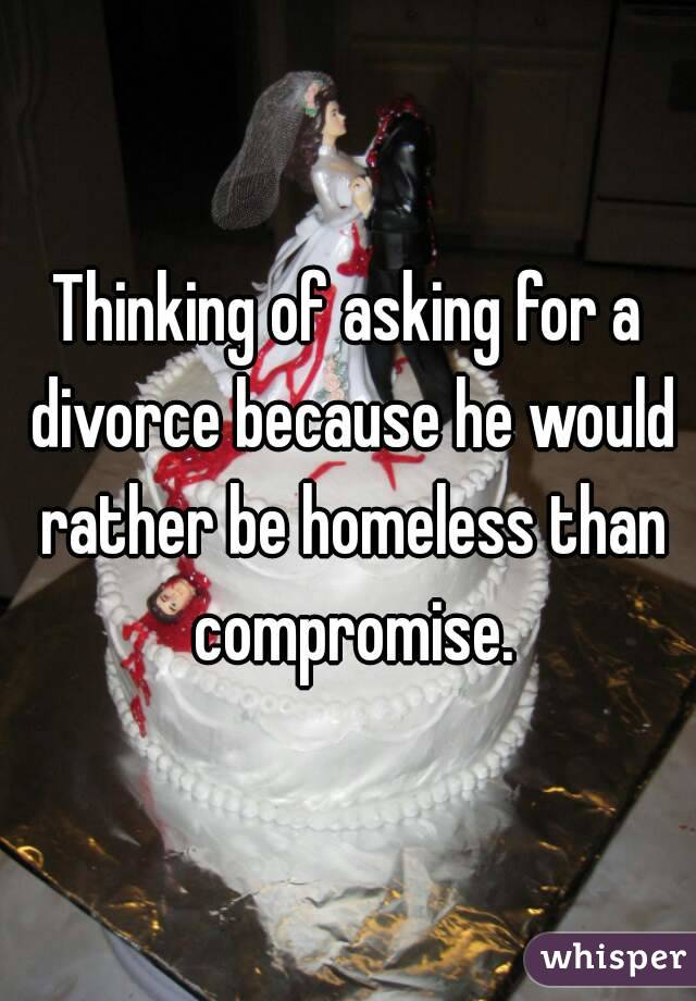 Thinking of asking for a divorce because he would rather be homeless than compromise.