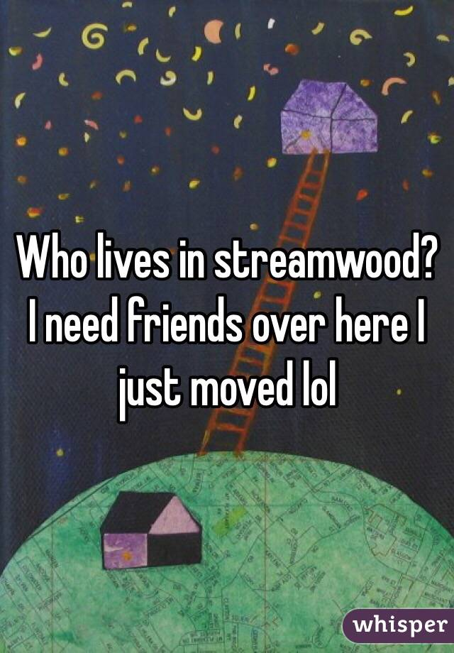 Who lives in streamwood? I need friends over here I just moved lol