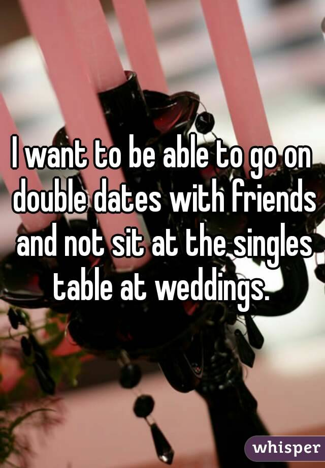 I want to be able to go on double dates with friends and not sit at the singles table at weddings.