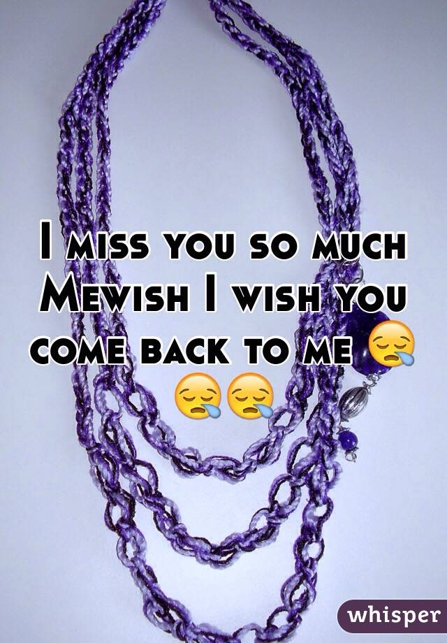 I miss you so much Mewish I wish you come back to me 😪😪😪
