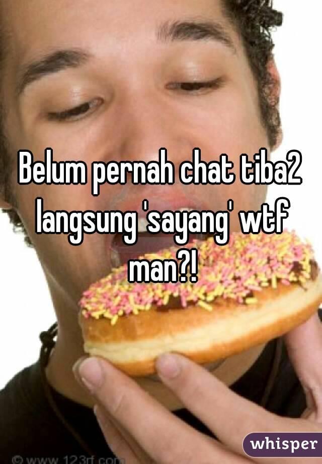 Belum pernah chat tiba2 langsung 'sayang' wtf man?!