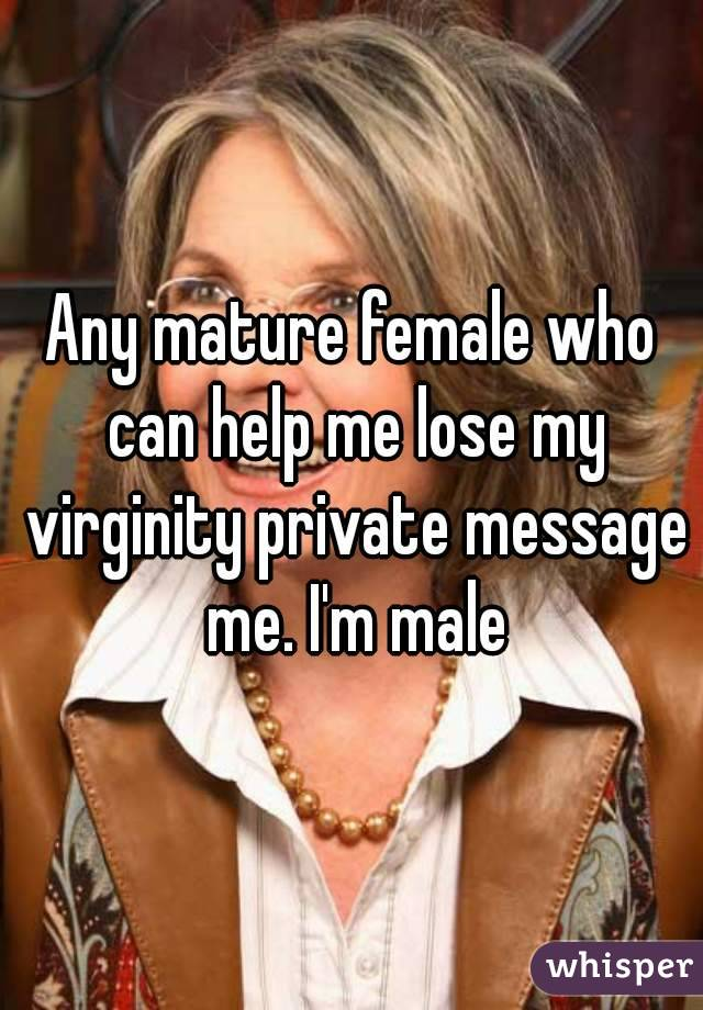 Any mature female who can help me lose my virginity private message me. I'm male