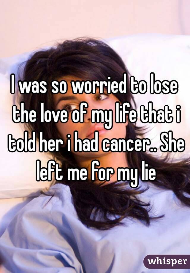 I was so worried to lose the love of my life that i told her i had cancer.. She left me for my lie