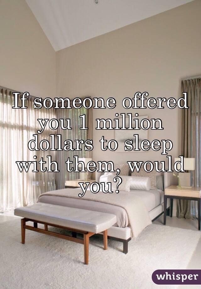 If someone offered you 1 million dollars to sleep with them, would you?