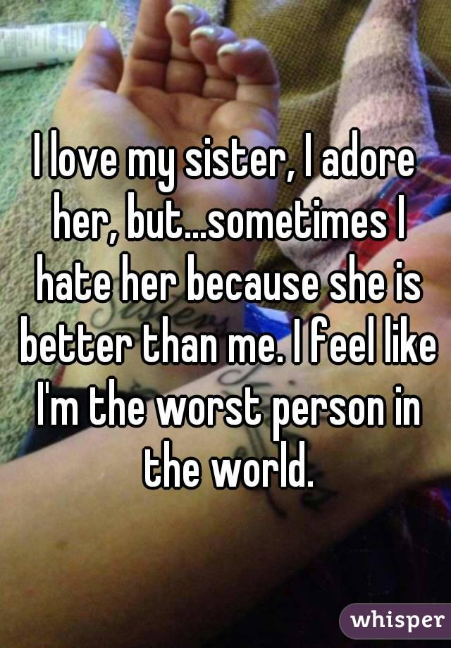I love my sister, I adore her, but...sometimes I hate her because she is better than me. I feel like I'm the worst person in the world.