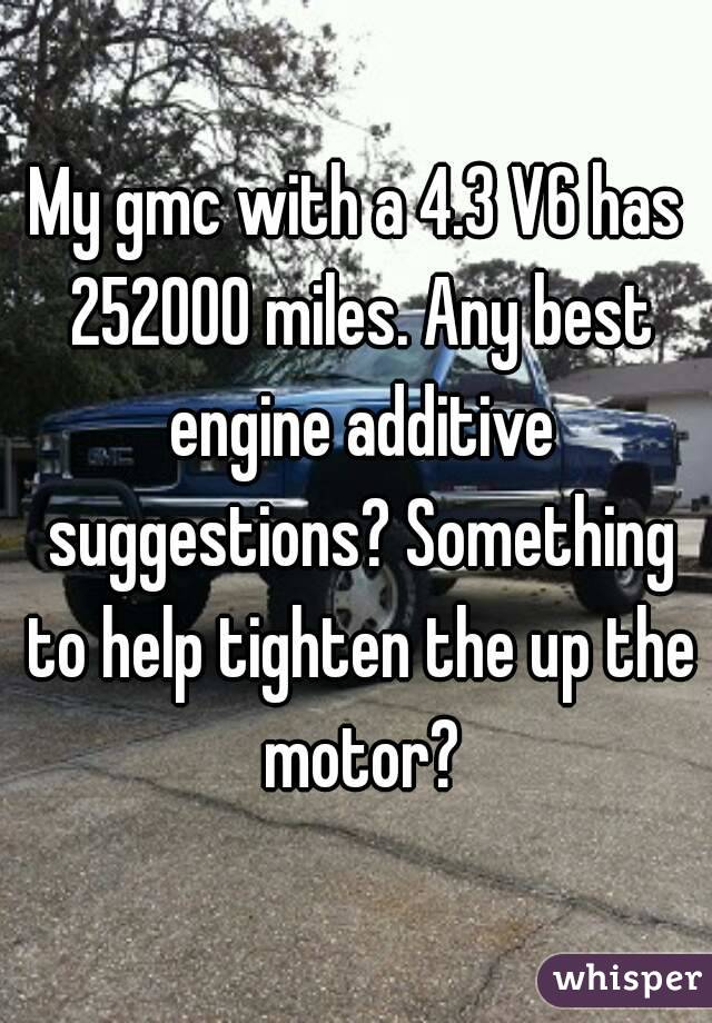 My gmc with a 4.3 V6 has 252000 miles. Any best engine additive suggestions? Something to help tighten the up the motor?