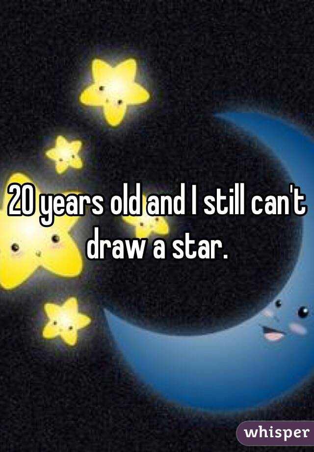 20 years old and I still can't draw a star.