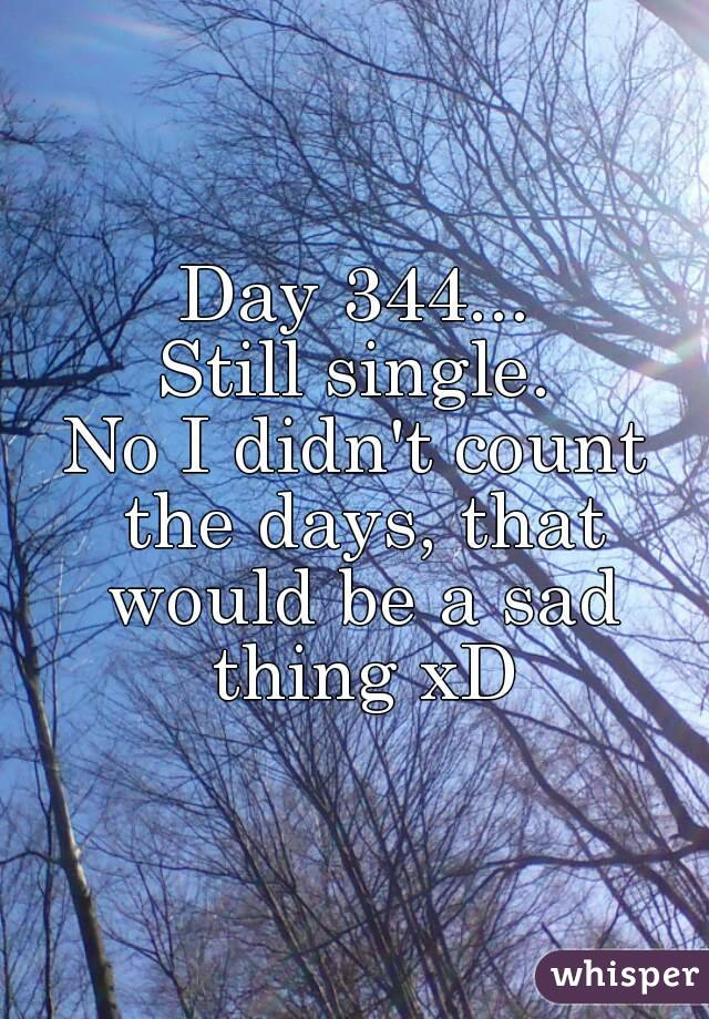 Day 344... Still single. No I didn't count the days, that would be a sad thing xD