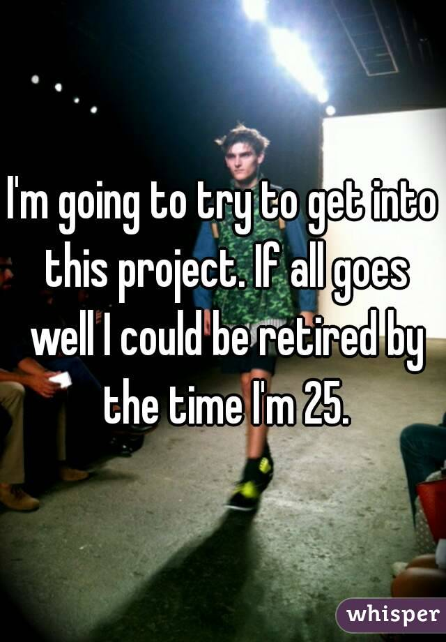 I'm going to try to get into this project. If all goes well I could be retired by the time I'm 25.