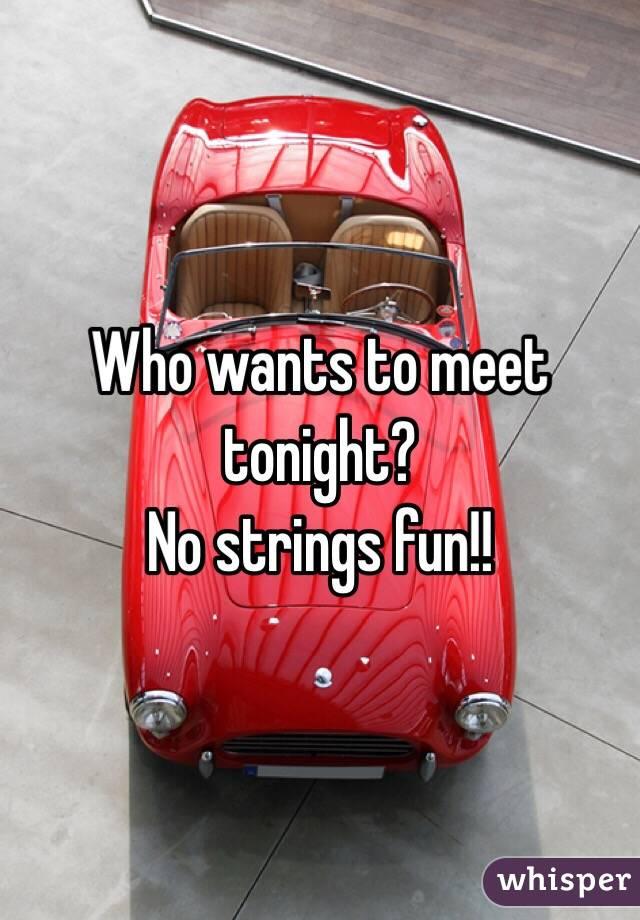 Who wants to meet tonight?  No strings fun!!