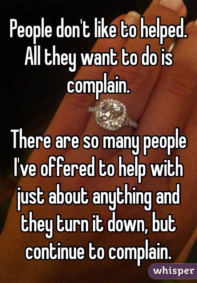 People don't like to helped. All they want to do is complain.   There are so many people I've offered to help with just about anything and they turn it down, but continue to complain.