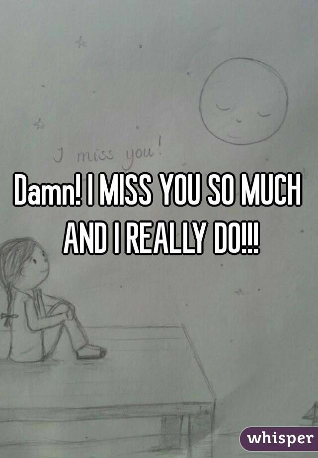 Damn! I MISS YOU SO MUCH AND I REALLY DO!!!