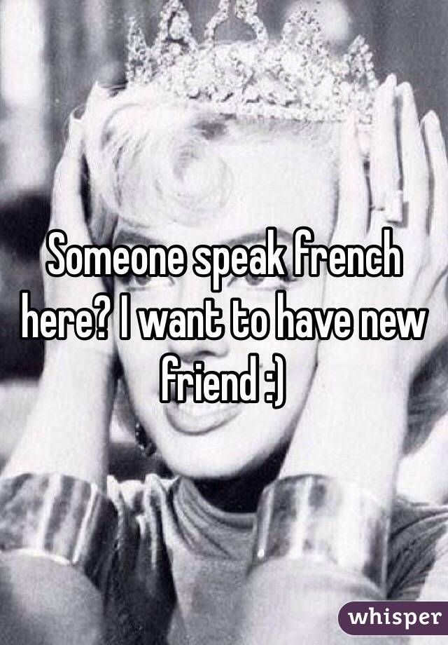 Someone speak french here? I want to have new friend :)