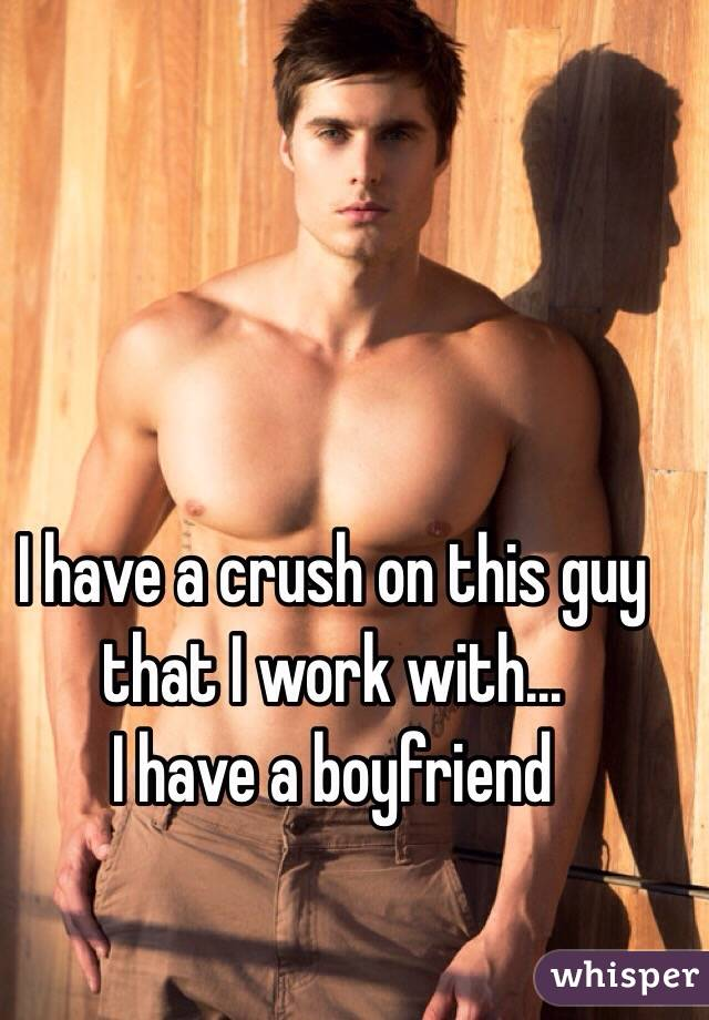 I have a crush on this guy that I work with... I have a boyfriend